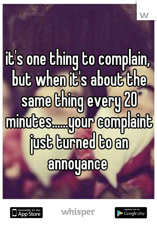 it's one thing to complain, but when it's about the same thing every 20 minutes......your complaint just turned to an annoyance