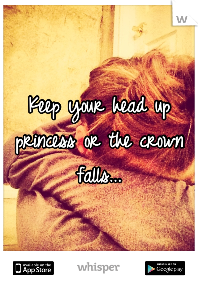 Keep your head up princess or the crown falls...