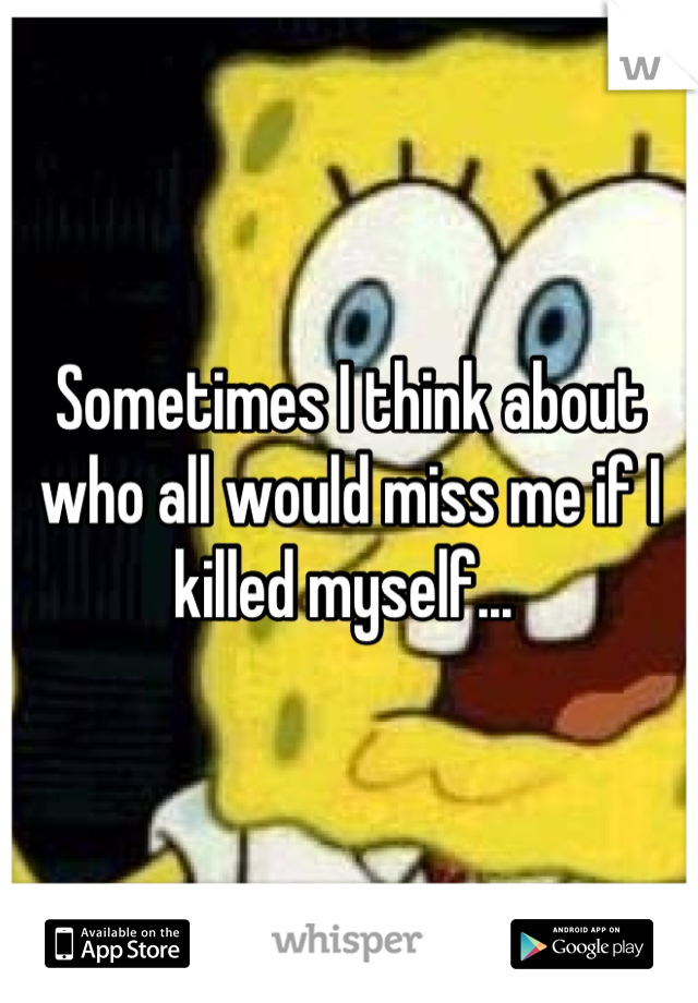 Sometimes I think about who all would miss me if I killed myself...
