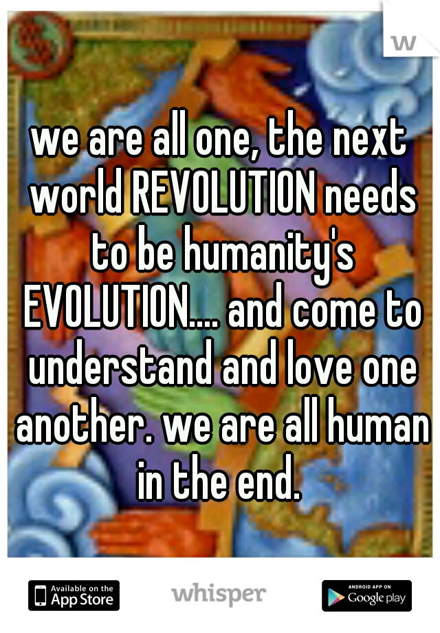 we are all one, the next world REVOLUTION needs to be humanity's EVOLUTION.... and come to understand and love one another. we are all human in the end.