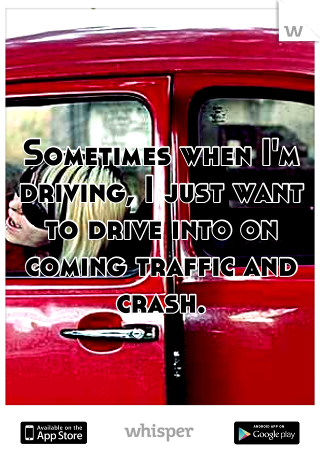 Sometimes when I'm driving, I just want to drive into on coming traffic and crash.