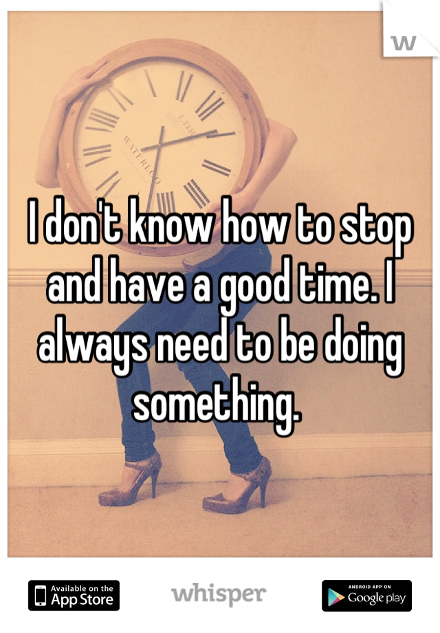 I don't know how to stop and have a good time. I always need to be doing something.