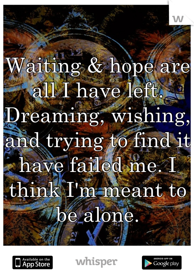 Waiting & hope are all I have left. Dreaming, wishing, and trying to find it have failed me. I think I'm meant to be alone.