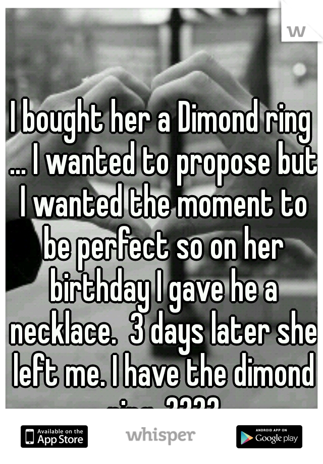 I bought her a Dimond ring ... I wanted to propose but I wanted the moment to be perfect so on her birthday I gave he a necklace.  3 days later she left me. I have the dimond ring. ????