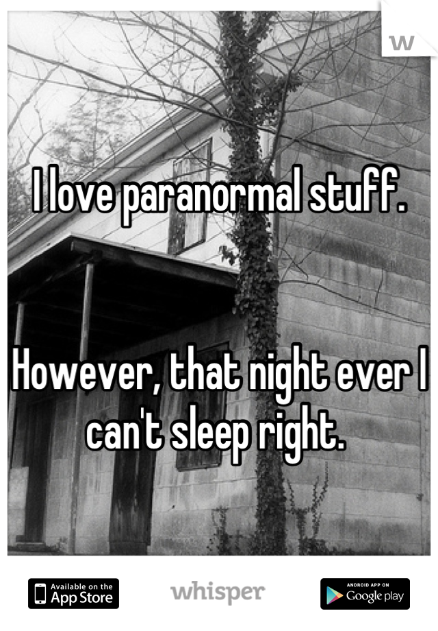 I love paranormal stuff.   However, that night ever I can't sleep right.