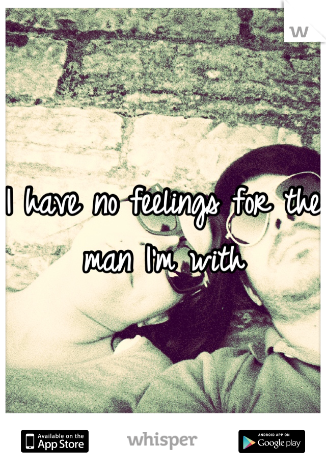 I have no feelings for the man I'm with