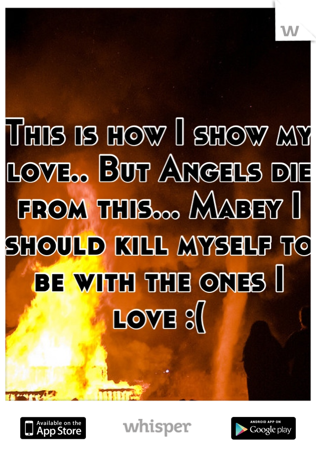 This is how I show my love.. But Angels die from this... Mabey I should kill myself to be with the ones I love :(