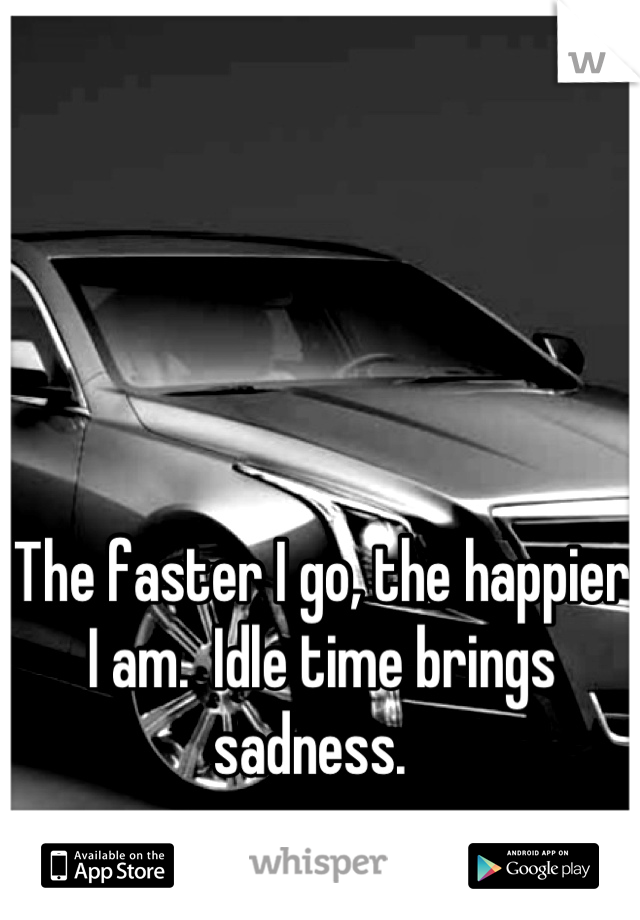The faster I go, the happier I am.  Idle time brings sadness.