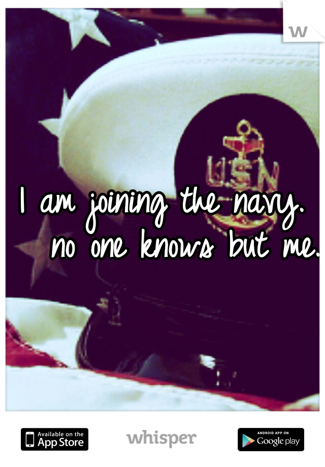 I am joining the navy.   no one knows but me.