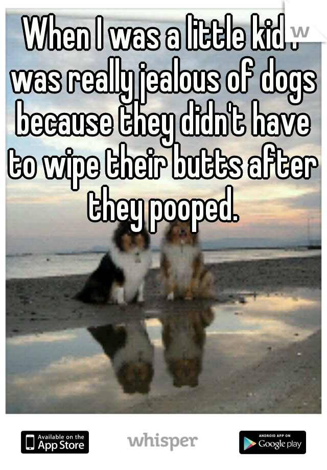 When I was a little kid I was really jealous of dogs because they didn't have to wipe their butts after they pooped.