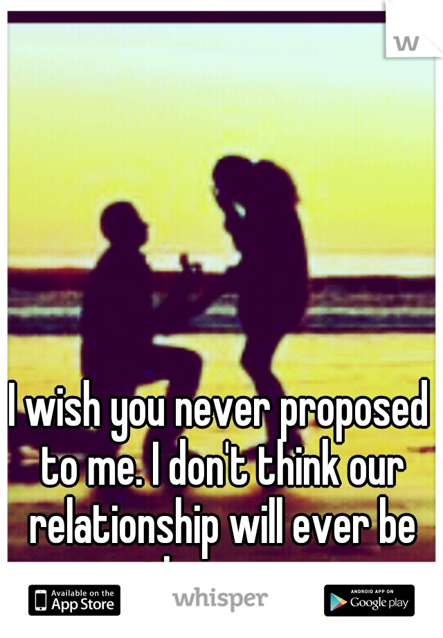 I wish you never proposed to me. I don't think our relationship will ever be the same.