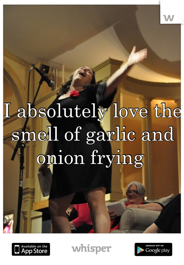 I absolutely love the smell of garlic and onion frying