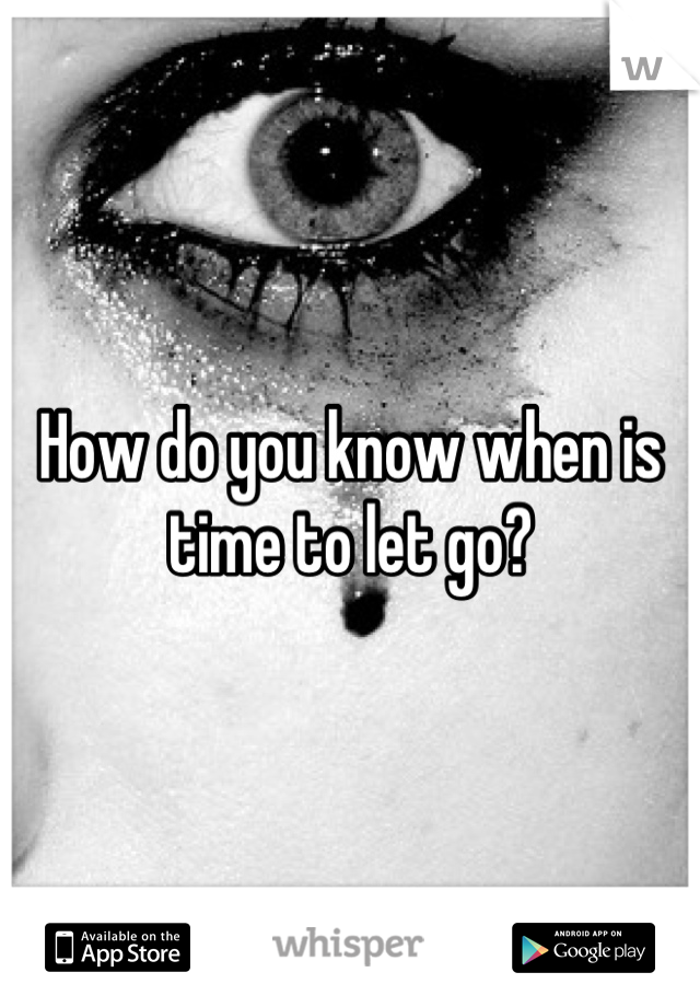 How do you know when is time to let go?
