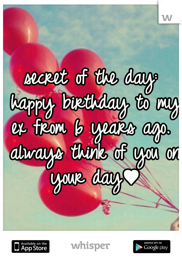 secret of the day: happy birthday to my ex from 6 years ago.  always think of you on your day♥
