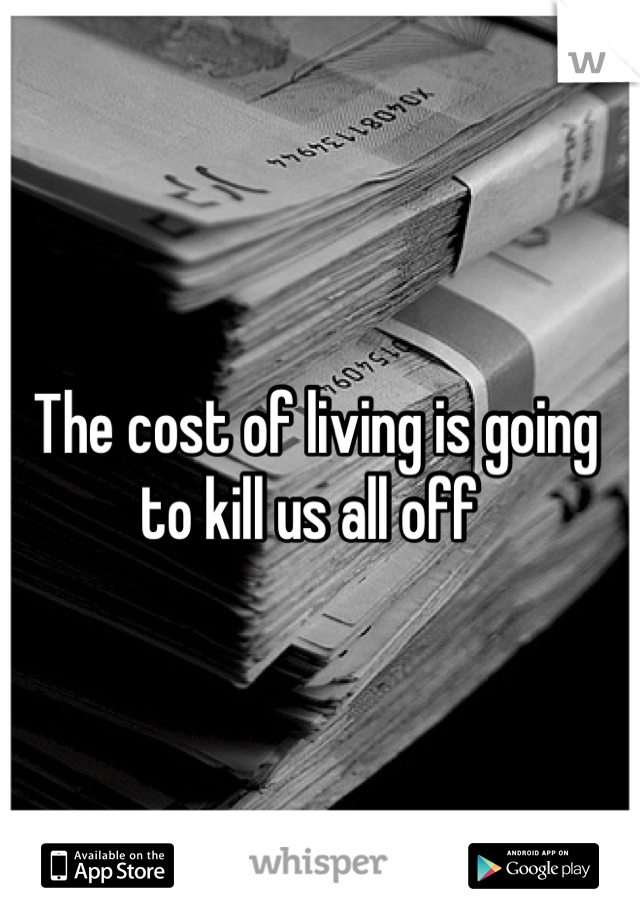 The cost of living is going to kill us all off