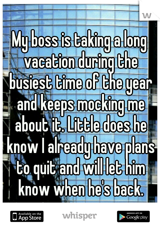 My boss is taking a long vacation during the busiest time of the year and keeps mocking me about it. Little does he know I already have plans to quit and will let him know when he's back.