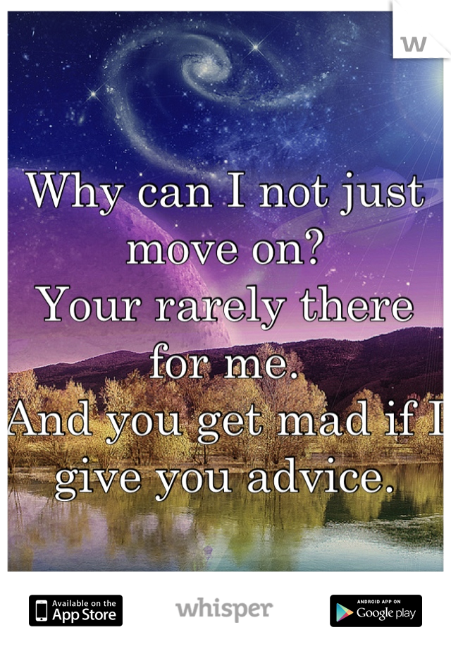 Why can I not just move on?  Your rarely there for me. And you get mad if I give you advice.