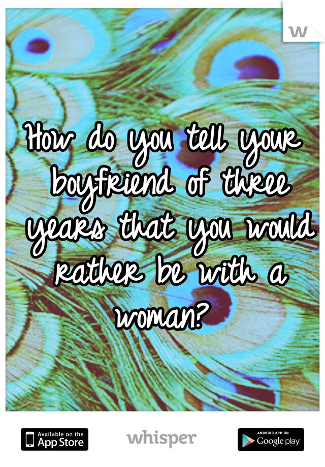 How do you tell your boyfriend of three years that you would rather be with a woman?