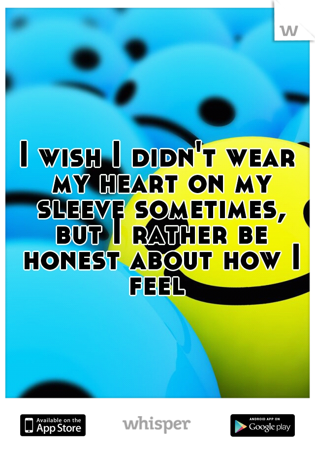 I wish I didn't wear my heart on my sleeve sometimes, but I rather be honest about how I feel