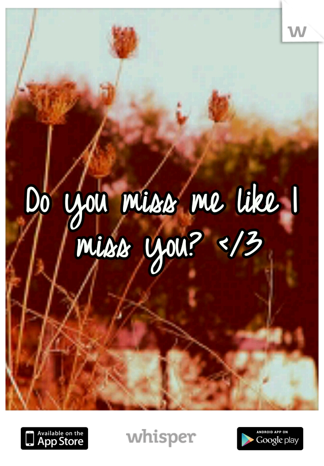 Do you miss me like I miss you? </3
