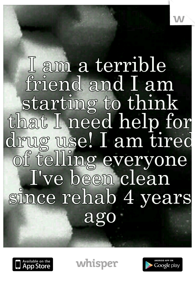 I am a terrible friend and I am starting to think that I need help for drug use! I am tired of telling everyone I've been clean since rehab 4 years ago