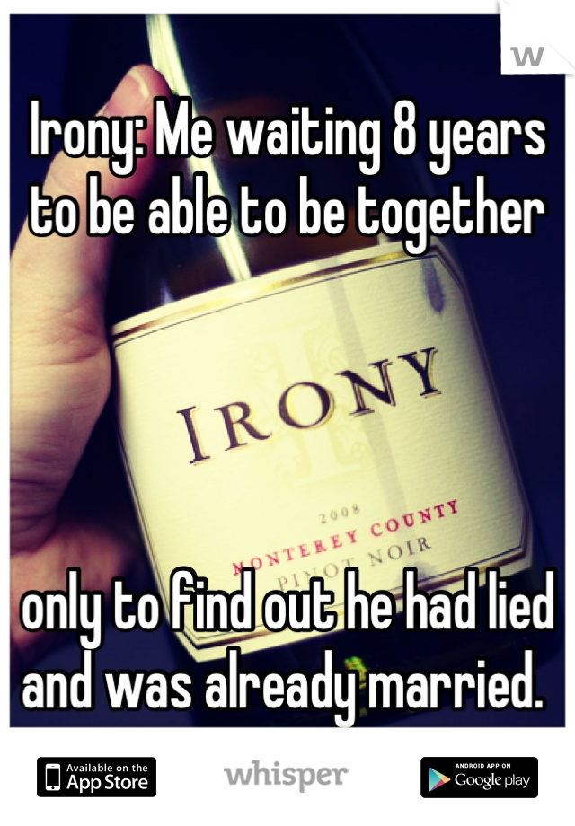 Irony: Me waiting 8 years to be able to be together      only to find out he had lied and was already married.