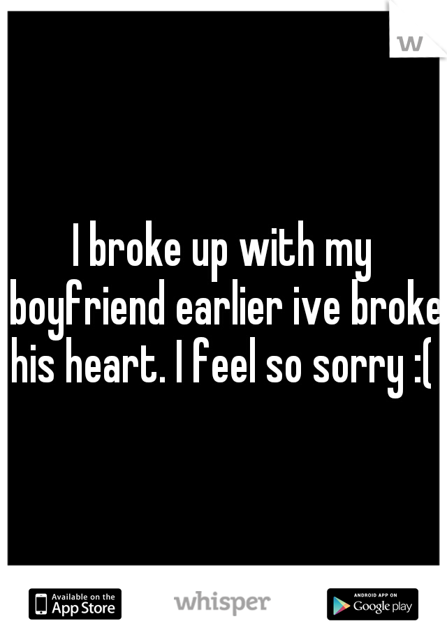 I broke up with my boyfriend earlier ive broke his heart. I feel so sorry :(