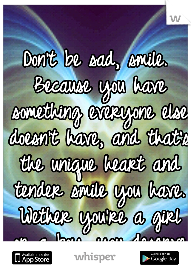 Don't be sad, smile. Because you have something everyone else doesn't have, and that's the unique heart and tender smile you have. Wether you're a girl or a boy, you deserve to smile. :]