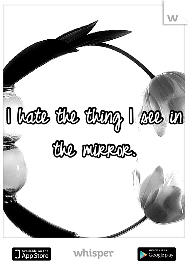 I hate the thing I see in the mirror.