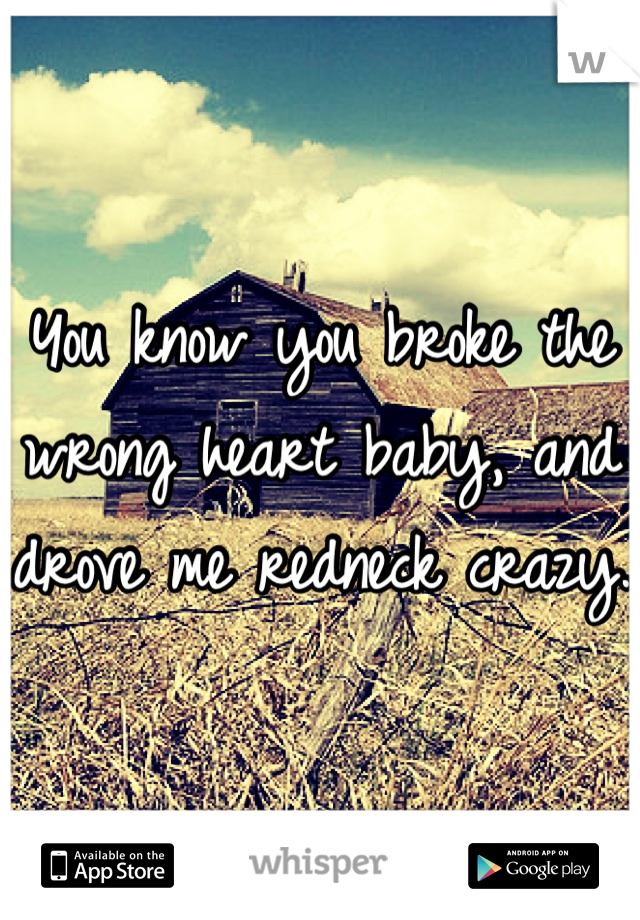 You know you broke the wrong heart baby, and drove me redneck crazy.