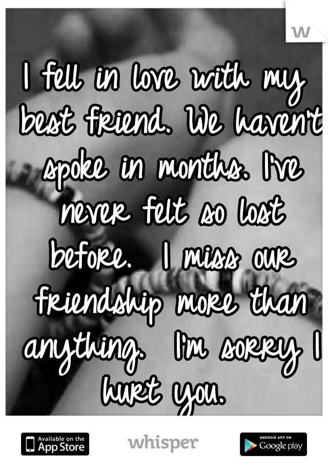 I fell in love with my best friend. We haven't spoke in months. I've never felt so lost before.  I miss our friendship more than anything.  I'm sorry I hurt you.