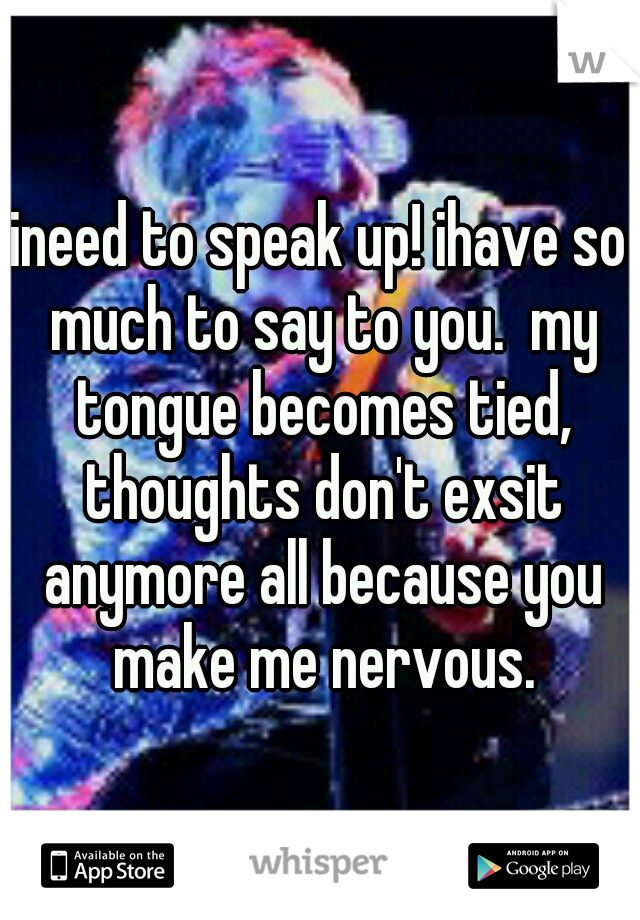 ineed to speak up! ihave so much to say to you.  my tongue becomes tied, thoughts don't exsit anymore all because you make me nervous.