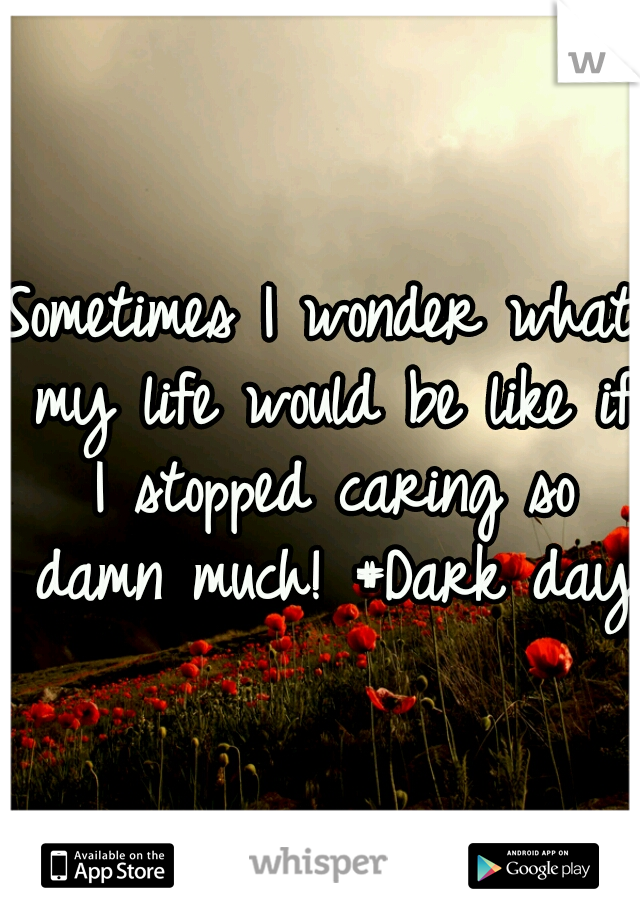 Sometimes I wonder what my life would be like if I stopped caring so damn much! #Dark days