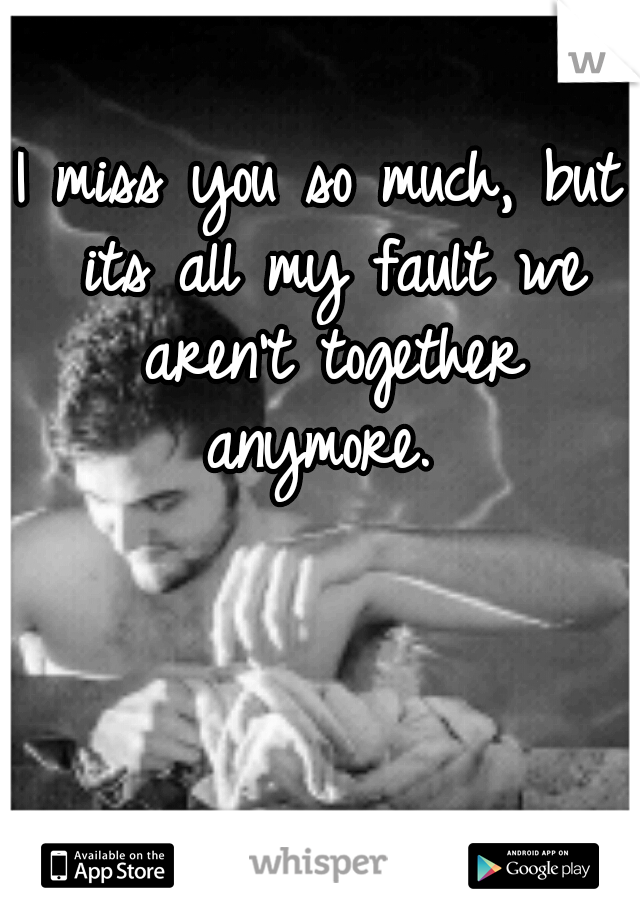 I miss you so much, but its all my fault we aren't together anymore.