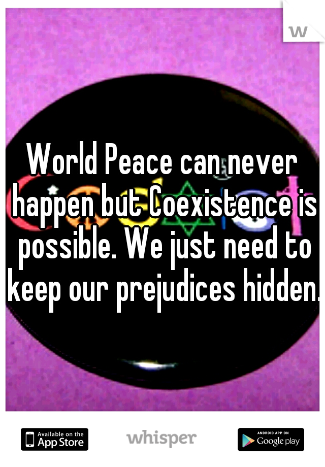 World Peace can never happen but Coexistence is possible. We just need to keep our prejudices hidden.