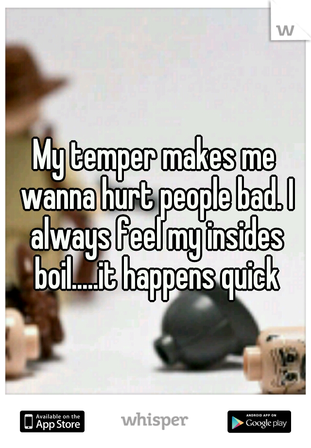 My temper makes me wanna hurt people bad. I always feel my insides boil.....it happens quick