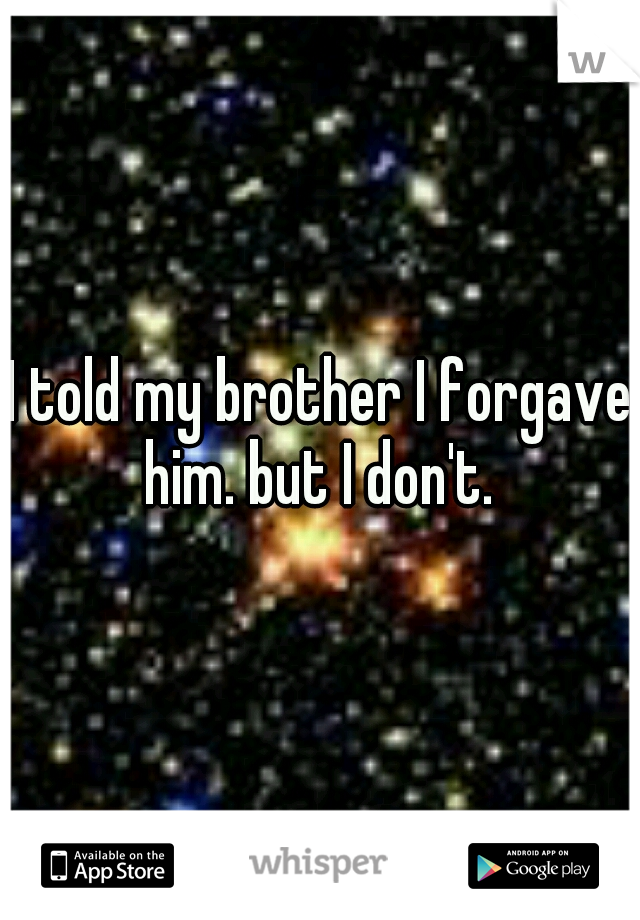 I told my brother I forgave him. but I don't.