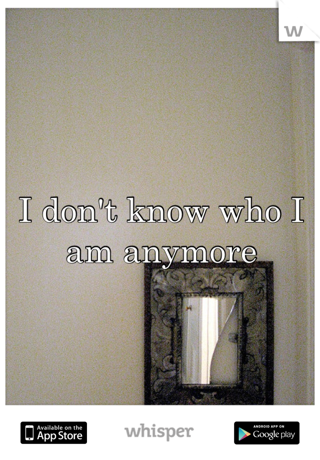 I don't know who I am anymore