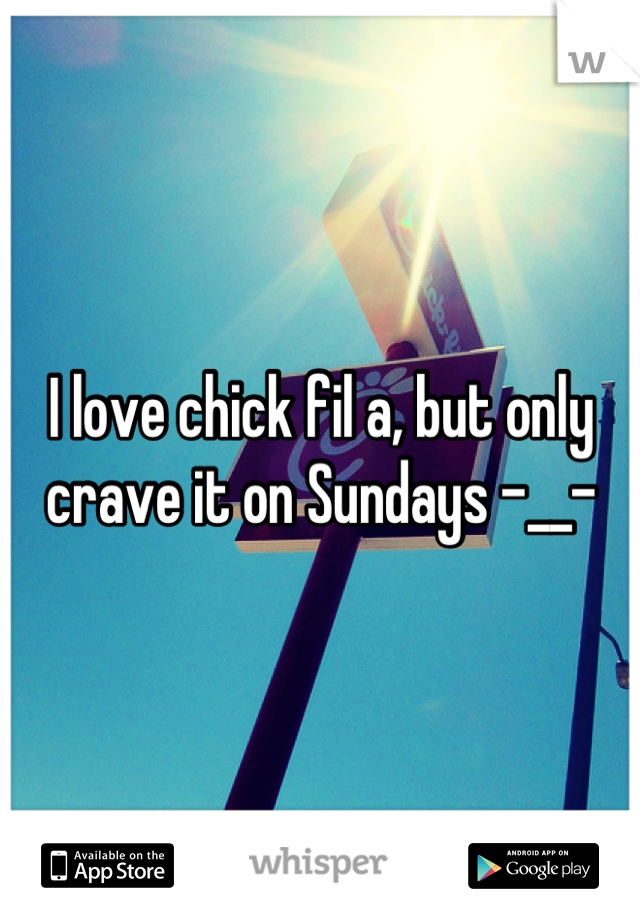 I love chick fil a, but only crave it on Sundays -__-