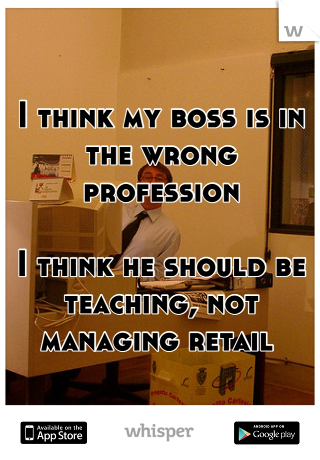 I think my boss is in the wrong profession   I think he should be teaching, not managing retail