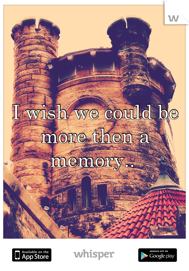 I wish we could be more then a memory..