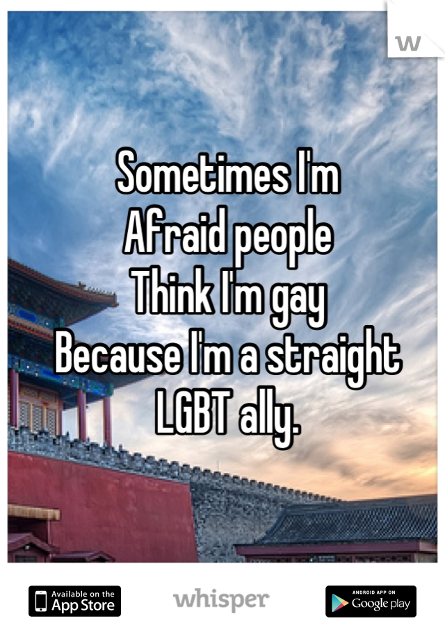 Sometimes I'm  Afraid people Think I'm gay  Because I'm a straight LGBT ally.