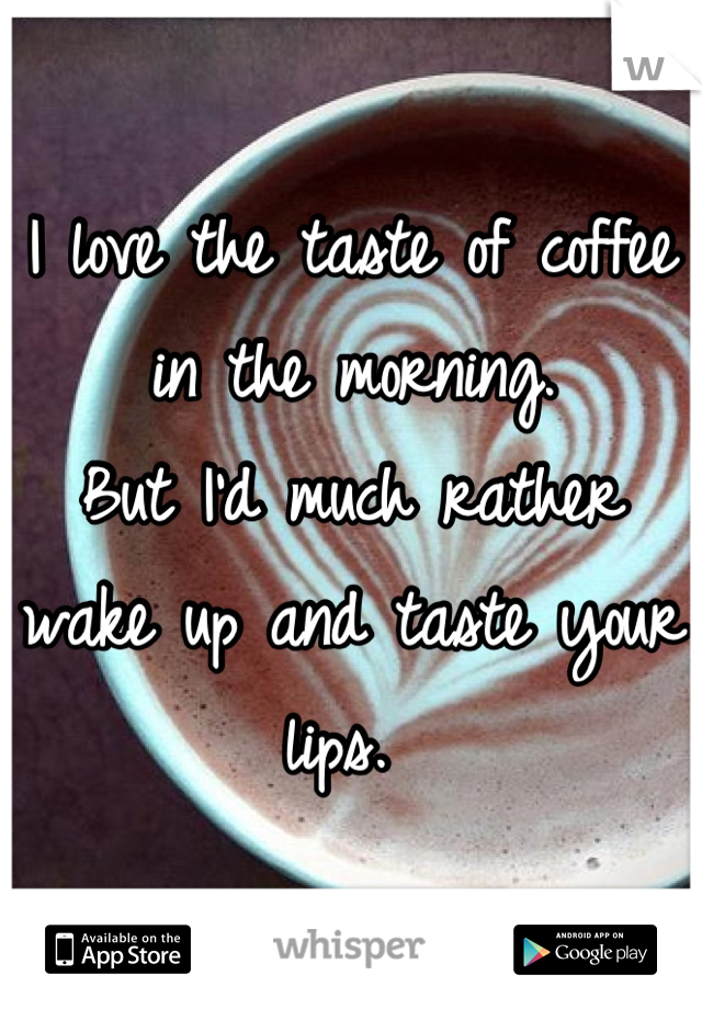 I love the taste of coffee in the morning.  But I'd much rather wake up and taste your lips.