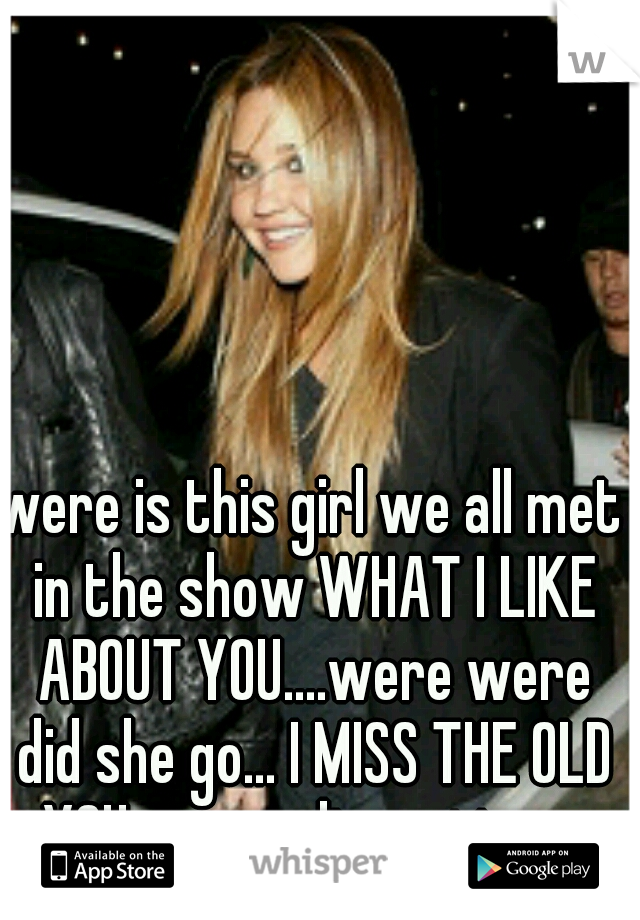 were is this girl we all met in the show WHAT I LIKE ABOUT YOU....were were did she go... I MISS THE OLD YOU..nw ur disgusting. ..