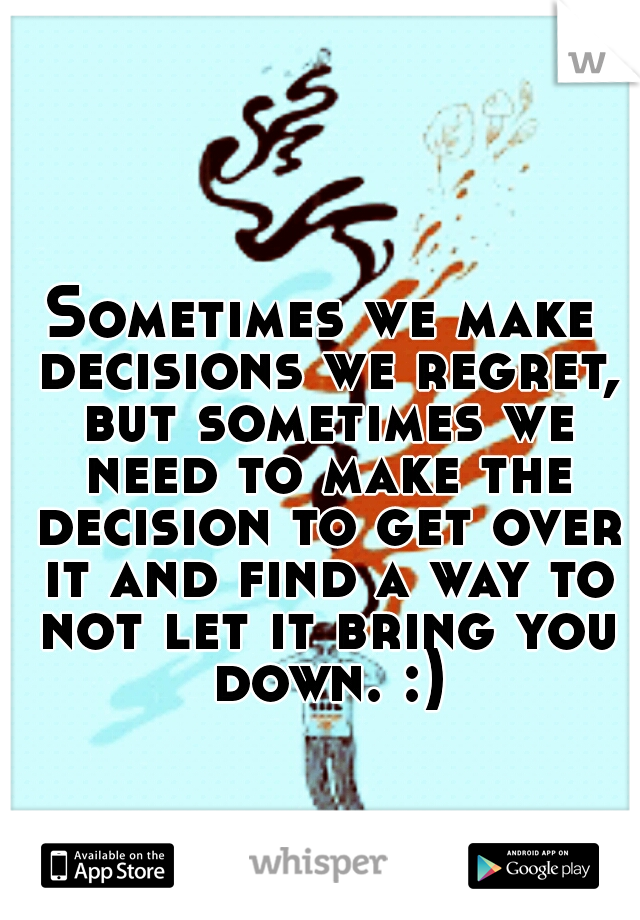 Sometimes we make decisions we regret, but sometimes we need to make the decision to get over it and find a way to not let it bring you down. :)