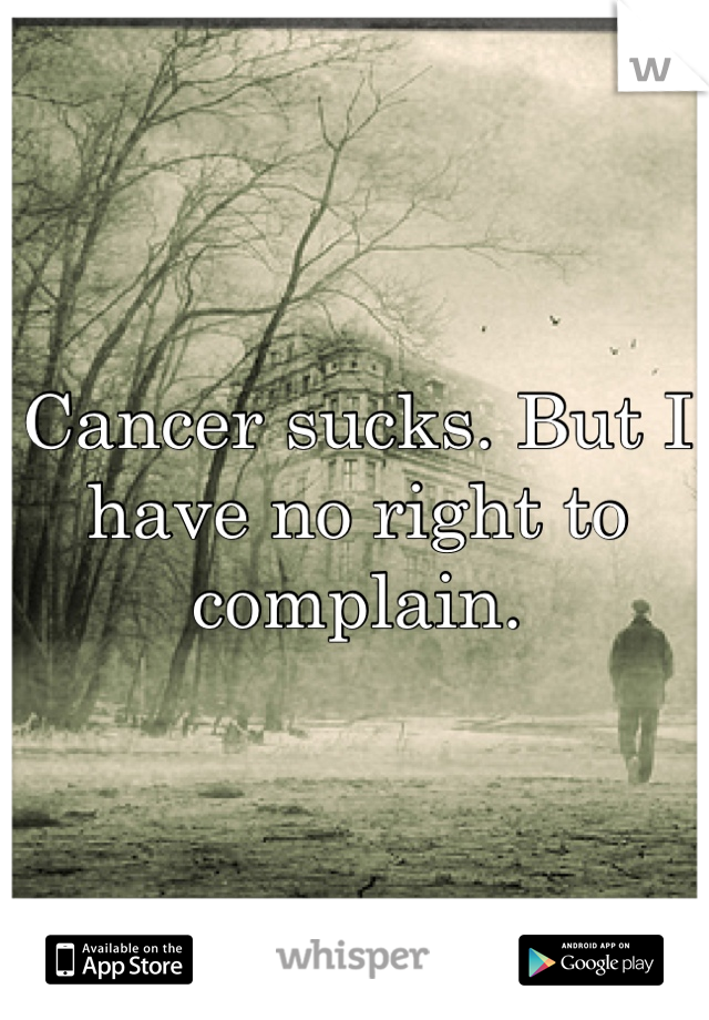 Cancer sucks. But I have no right to complain.