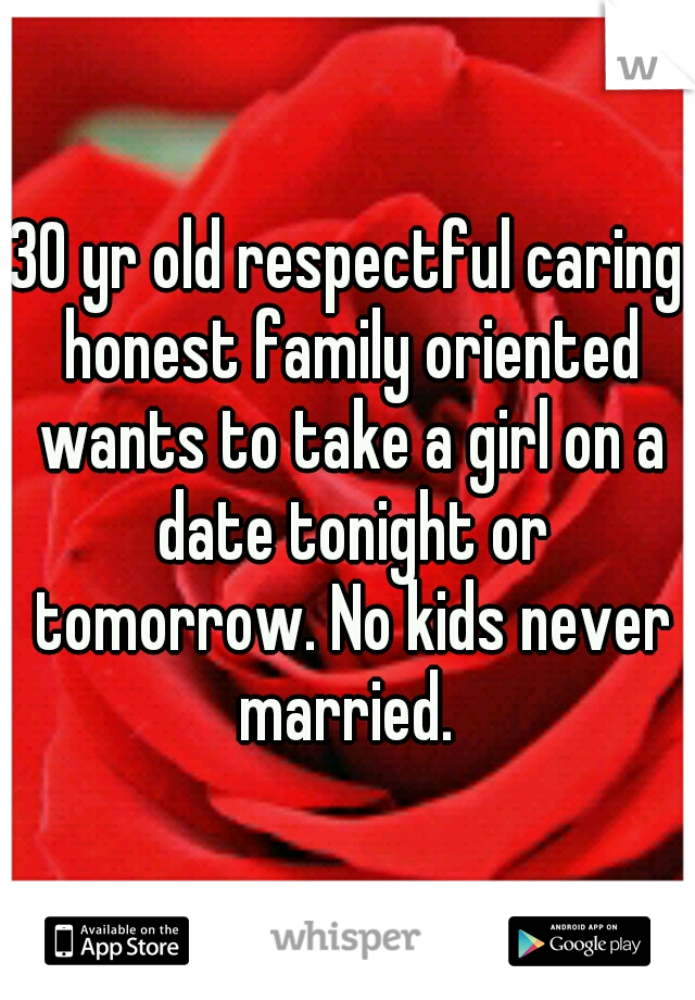 30 yr old respectful caring honest family oriented wants to take a girl on a date tonight or tomorrow. No kids never married.