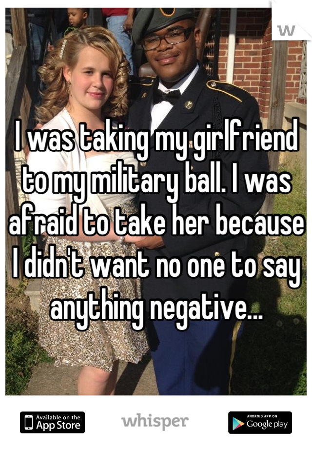I was taking my girlfriend to my military ball. I was afraid to take her because I didn't want no one to say anything negative...