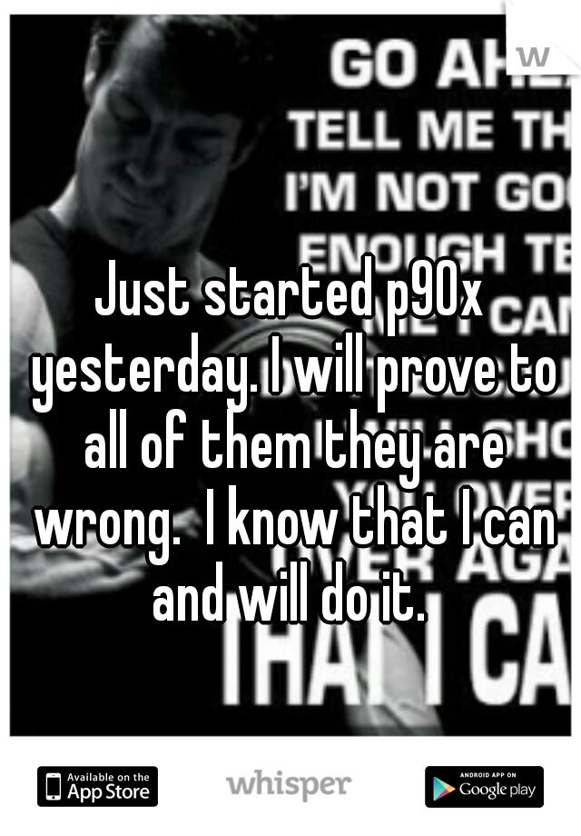 Just started p90x yesterday. I will prove to all of them they are wrong.  I know that I can and will do it.
