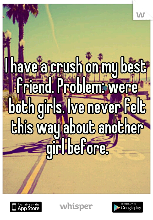 I have a crush on my best friend. Problem: were both girls. Ive never felt this way about another girl before.